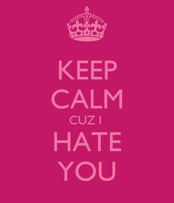 KEEP CALM CUZ I  HATE YOU