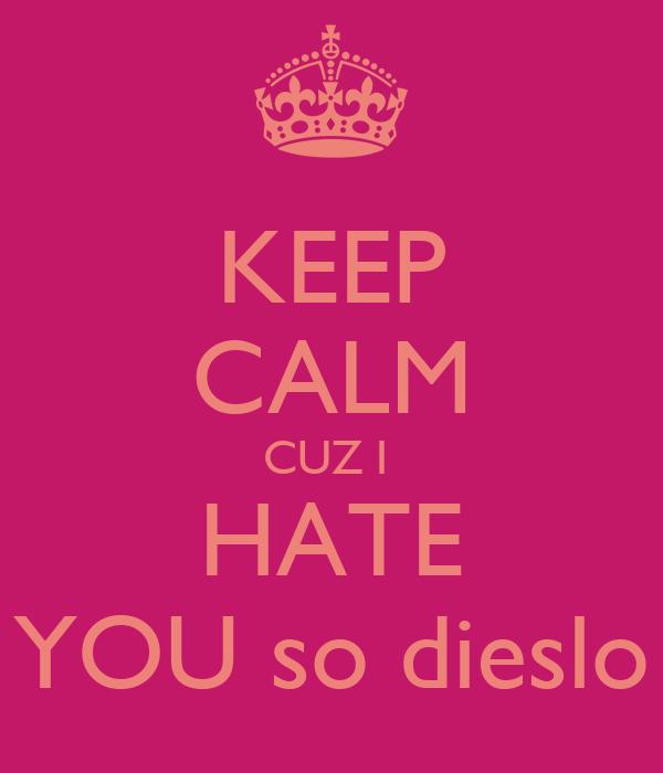 KEEP CALM CUZ I  HATE YOU so dieslo