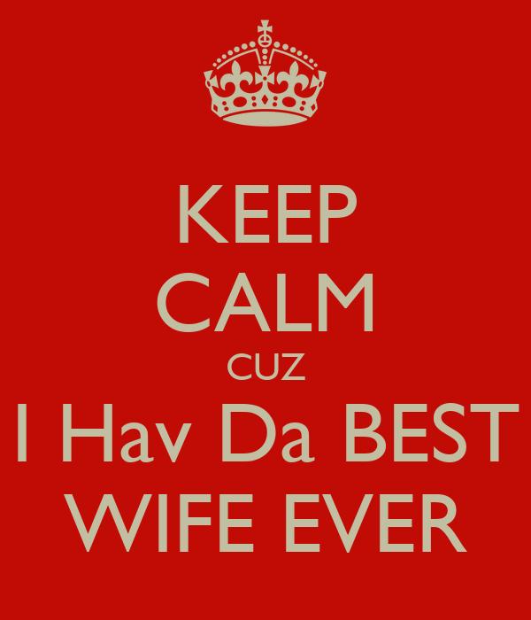 KEEP CALM CUZ I Hav Da BEST WIFE EVER