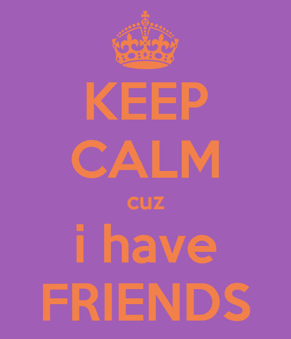 KEEP CALM cuz i have FRIENDS
