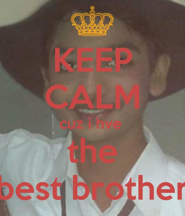 KEEP CALM cuz i hve  the best brother