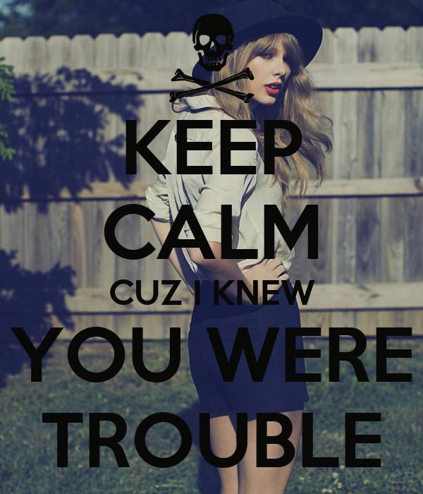 KEEP CALM CUZ I KNEW YOU WERE TROUBLE