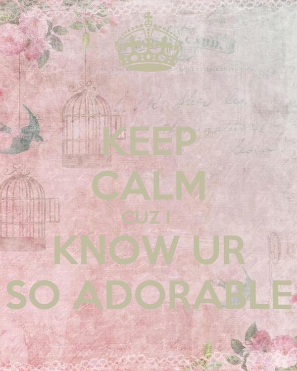 KEEP CALM CUZ I  KNOW UR SO ADORABLE