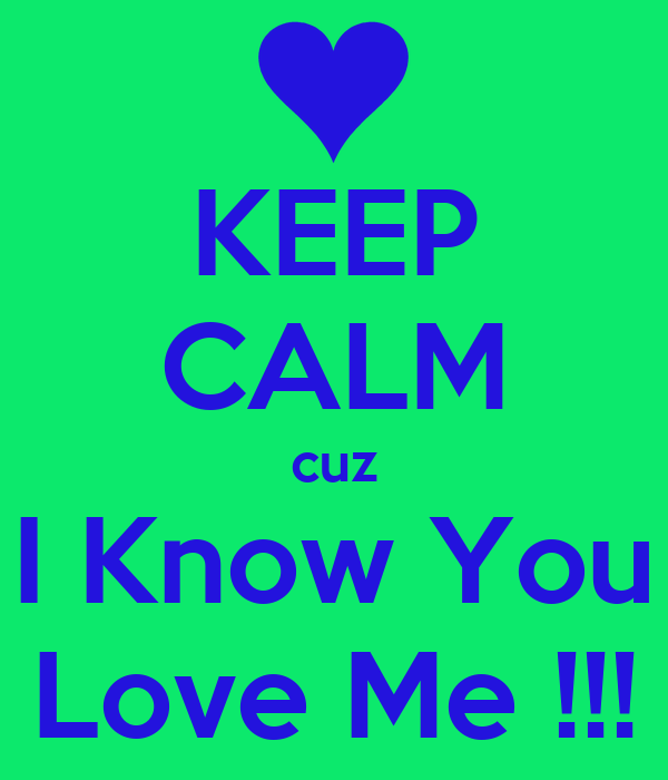 KEEP CALM cuz I Know You Love Me !!!