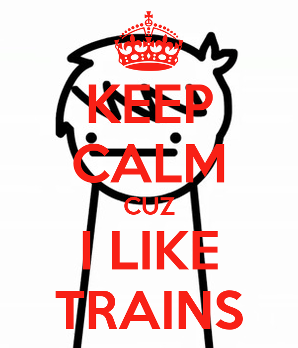 KEEP CALM CUZ I LIKE TRAINS