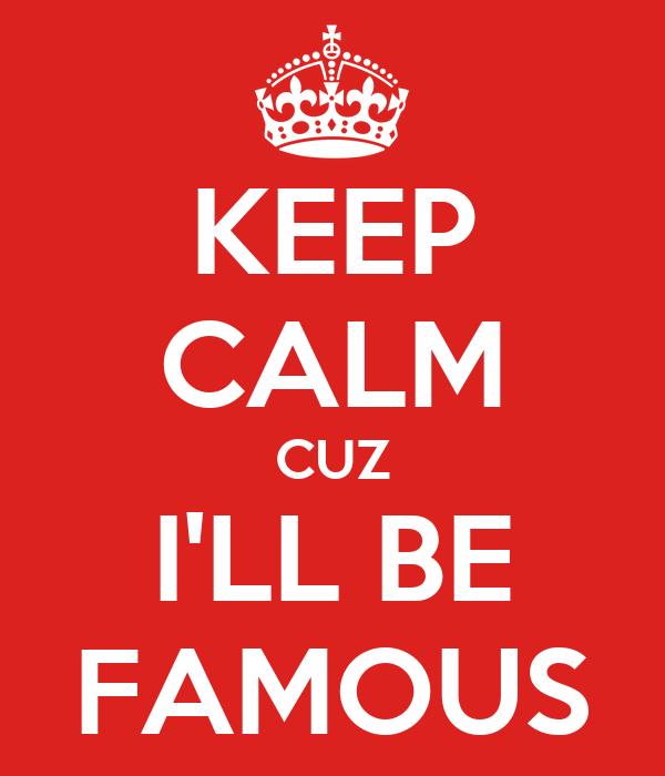 KEEP CALM CUZ I'LL BE FAMOUS