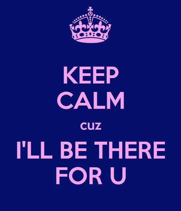 KEEP CALM cuz I'LL BE THERE FOR U