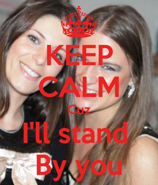 KEEP CALM Cuz I'll stand  By you