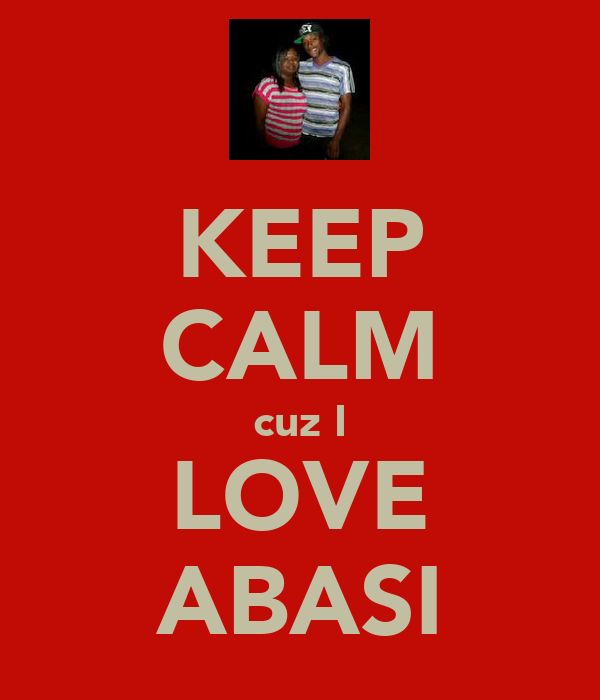 KEEP CALM cuz I LOVE ABASI