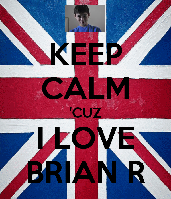 KEEP CALM 'CUZ I LOVE BRIAN R