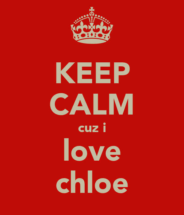KEEP CALM cuz i love chloe