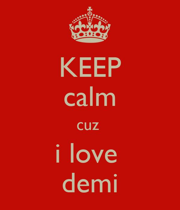 KEEP calm cuz  i love  demi