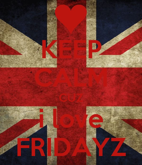 KEEP CALM CUZ i love FRIDAYZ