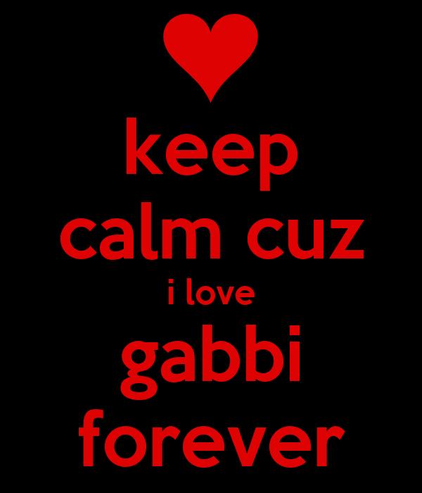 keep calm cuz i love gabbi forever