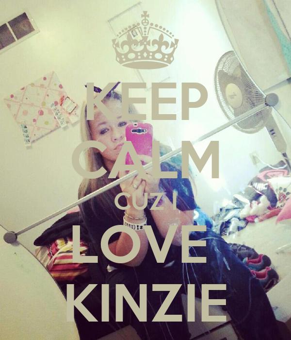 KEEP CALM CUZ I LOVE  KINZIE