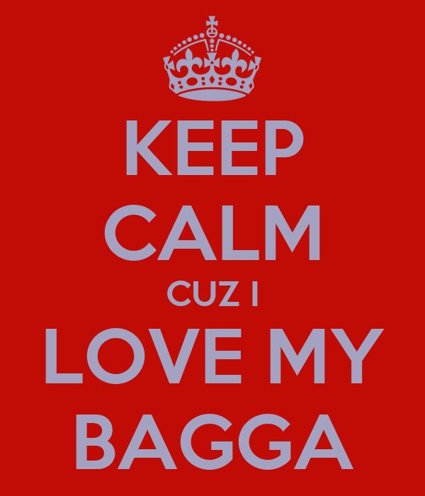 KEEP CALM CUZ I LOVE MY BAGGA