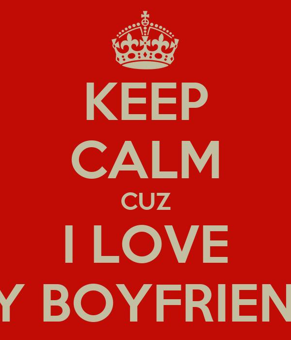 KEEP CALM CUZ I LOVE MY BOYFRIEND!