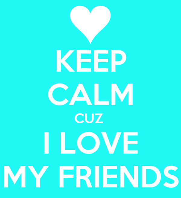 KEEP CALM CUZ   I LOVE  MY FRIENDS