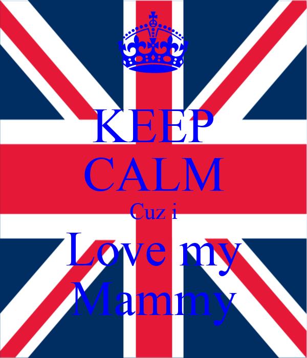 KEEP CALM Cuz i Love my Mammy