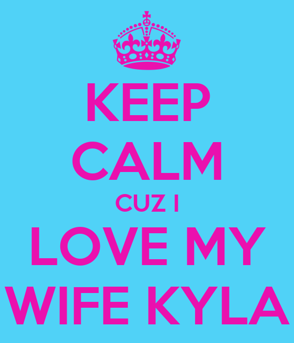 KEEP CALM CUZ I LOVE MY WIFE KYLA
