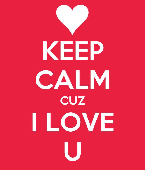 KEEP CALM CUZ I LOVE U