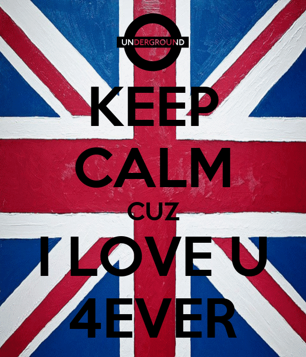 KEEP CALM CUZ I LOVE U 4EVER
