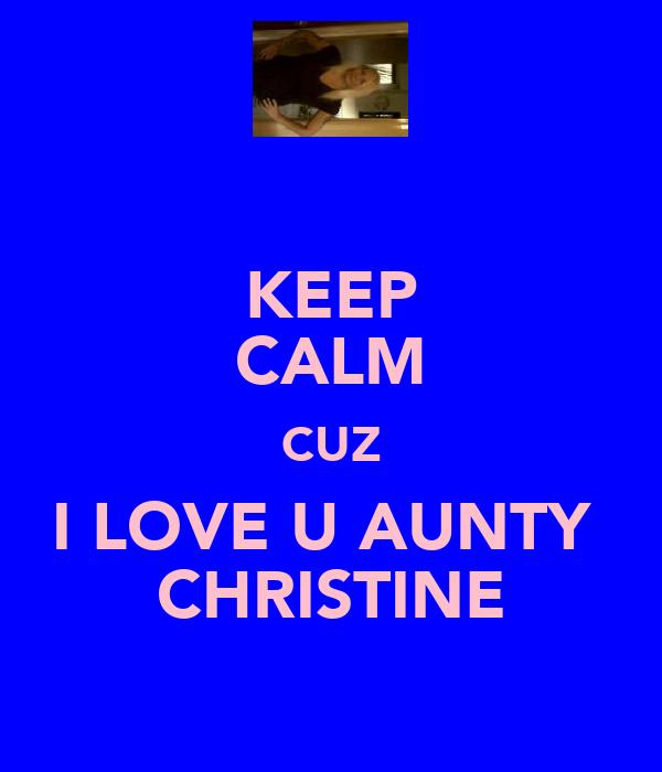 KEEP CALM CUZ I LOVE U AUNTY  CHRISTINE
