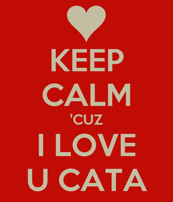KEEP CALM 'CUZ I LOVE U CATA