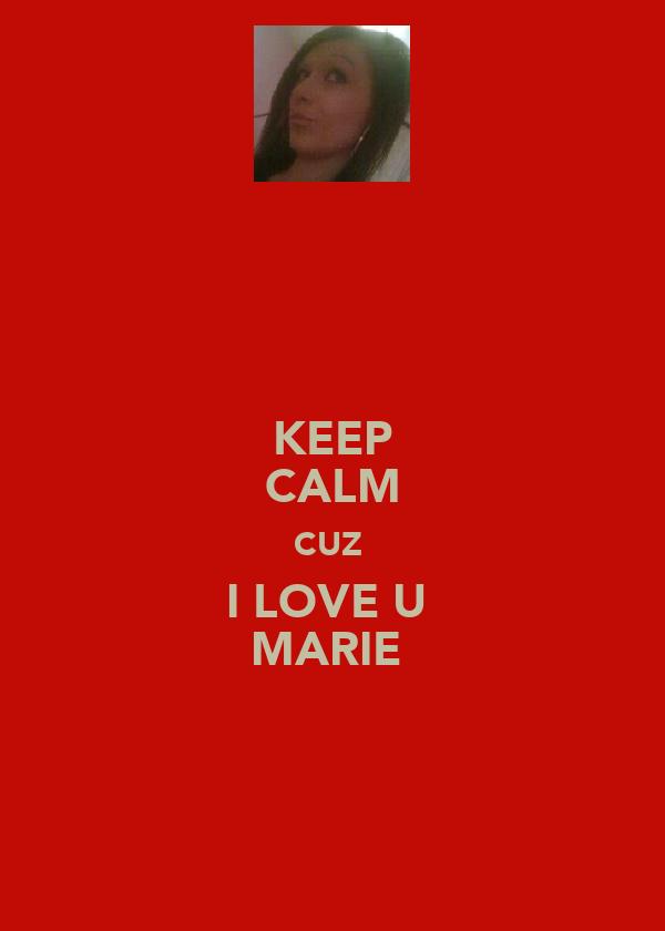 KEEP CALM CUZ  I LOVE U  MARIE