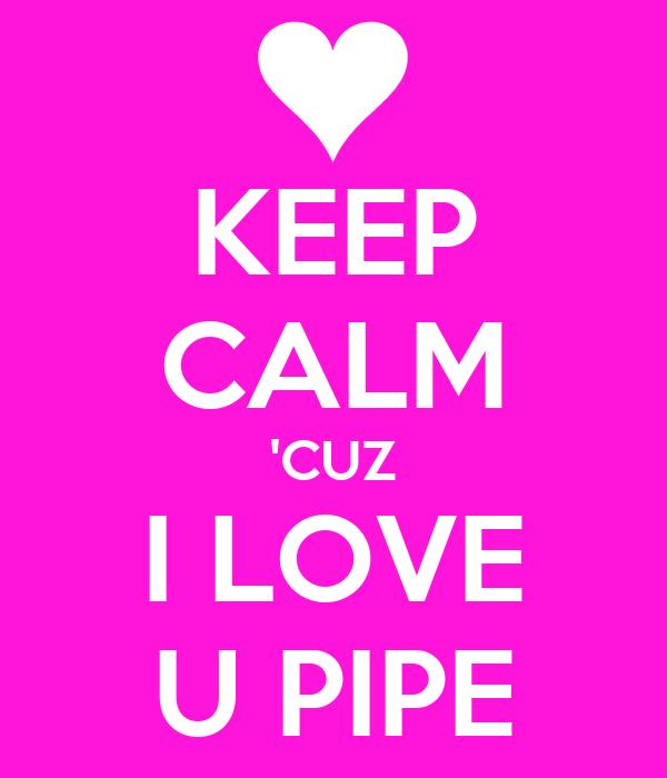 KEEP CALM 'CUZ I LOVE U PIPE