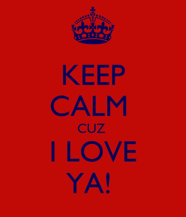 KEEP CALM  CUZ  I LOVE YA!