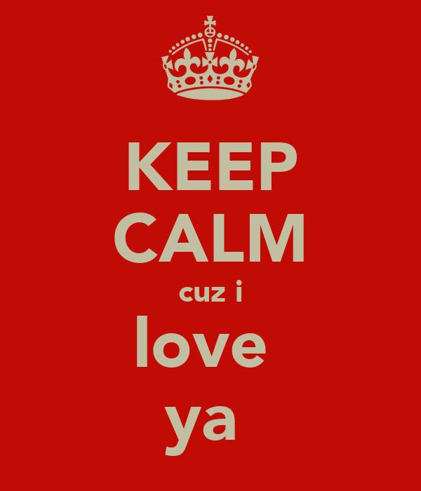 KEEP CALM cuz i love  ya