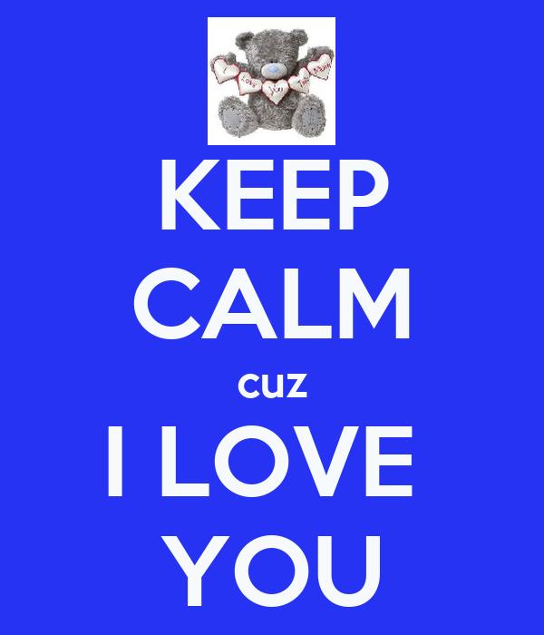 KEEP CALM cuz I LOVE  YOU