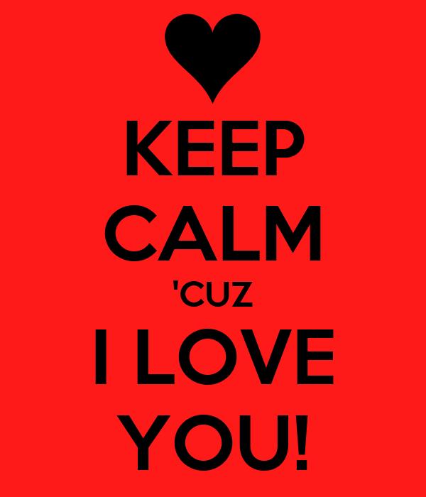 KEEP CALM 'CUZ I LOVE YOU!