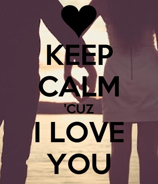 KEEP CALM 'CUZ I LOVE YOU