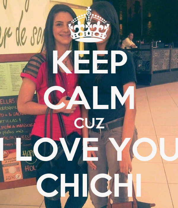 KEEP CALM CUZ I LOVE YOU CHICHI