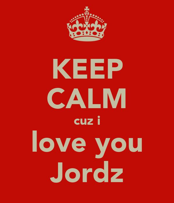 KEEP CALM cuz i love you Jordz