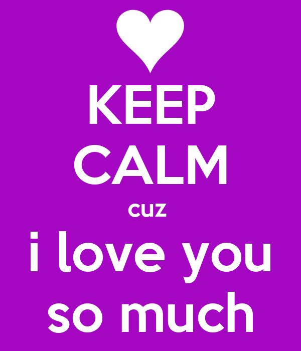 KEEP CALM cuz  i love you so much