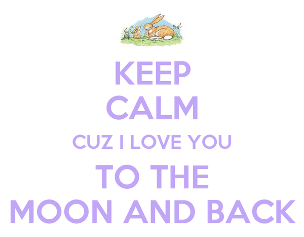KEEP CALM CUZ I LOVE YOU TO THE MOON AND BACK
