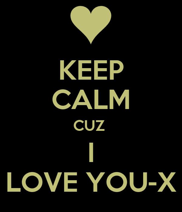 KEEP  CALM CUZ  I LOVE YOU-X