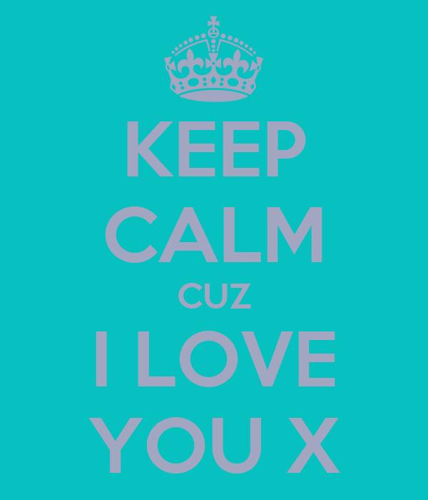 KEEP CALM CUZ I LOVE YOU X