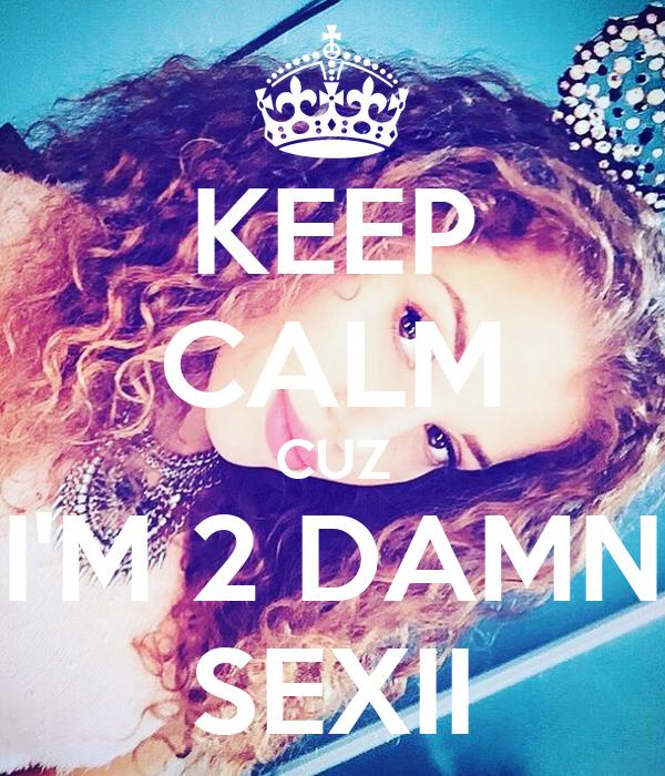 KEEP CALM CUZ I'M 2 DAMN SEXII