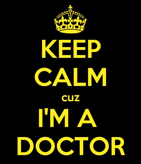 KEEP CALM cuz I'M A  DOCTOR