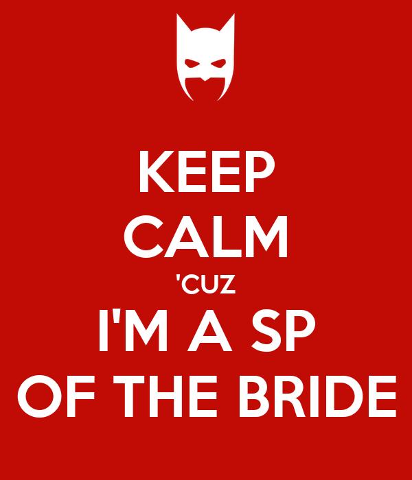 KEEP CALM 'CUZ I'M A SP OF THE BRIDE