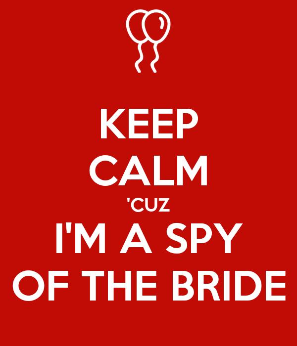 KEEP CALM 'CUZ I'M A SPY OF THE BRIDE