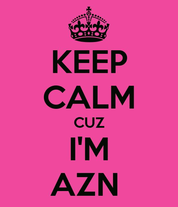 KEEP CALM CUZ I'M AZN