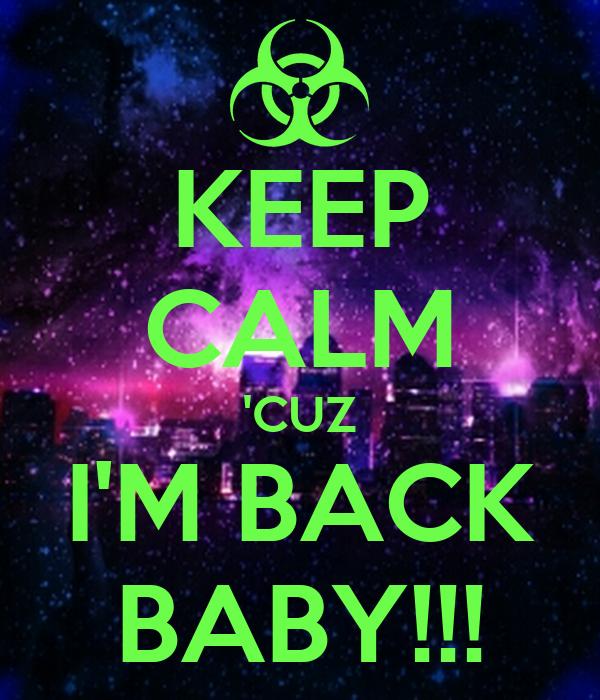 KEEP CALM 'CUZ I'M BACK BABY!!!