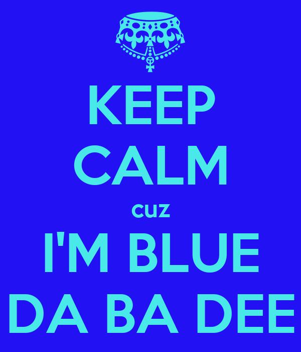 KEEP CALM cuz I'M BLUE DA BA DEE