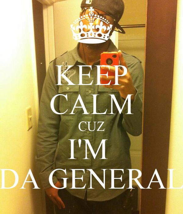 KEEP CALM CUZ I'M  DA GENERAL