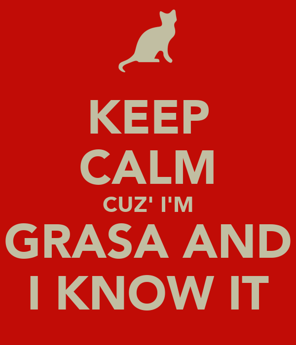 KEEP CALM CUZ' I'M GRASA AND I KNOW IT